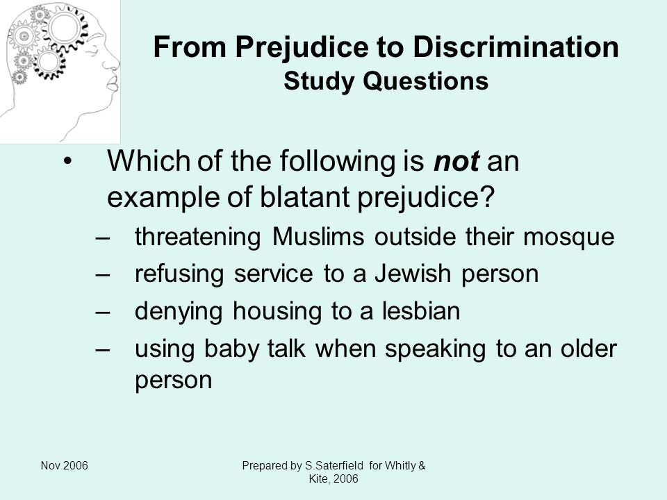 Nov 2006Prepared by S.Saterfield for Whitly & Kite, 2006 From Prejudice to Discrimination Study Questions Which of the following is not an example of blatant prejudice.