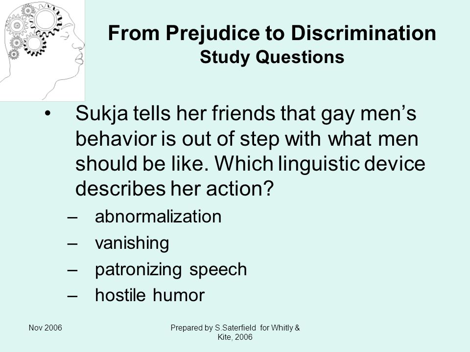 Nov 2006Prepared by S.Saterfield for Whitly & Kite, 2006 From Prejudice to Discrimination Study Questions Sukja tells her friends that gay mens behavior is out of step with what men should be like.