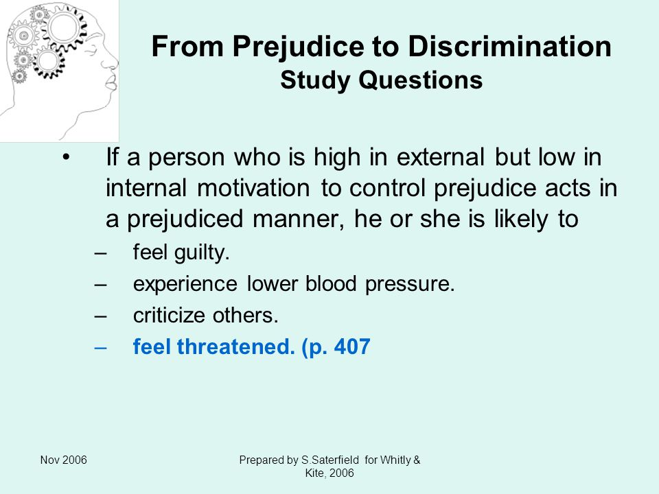 Nov 2006Prepared by S.Saterfield for Whitly & Kite, 2006 From Prejudice to Discrimination Study Questions If a person who is high in external but low in internal motivation to control prejudice acts in a prejudiced manner, he or she is likely to –feel guilty.