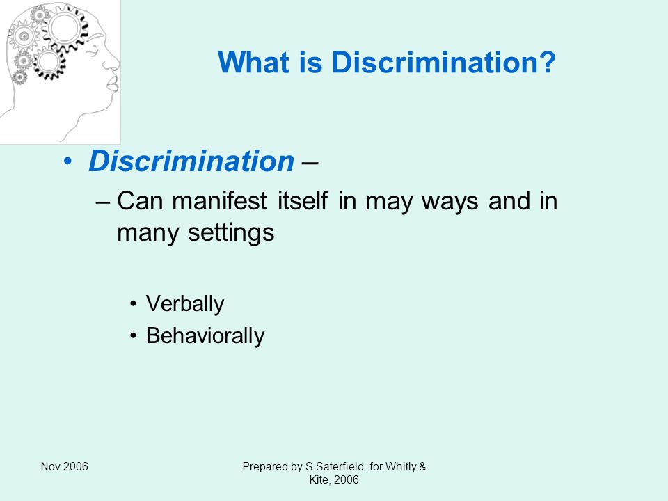 Nov 2006Prepared by S.Saterfield for Whitly & Kite, 2006 What is Discrimination.