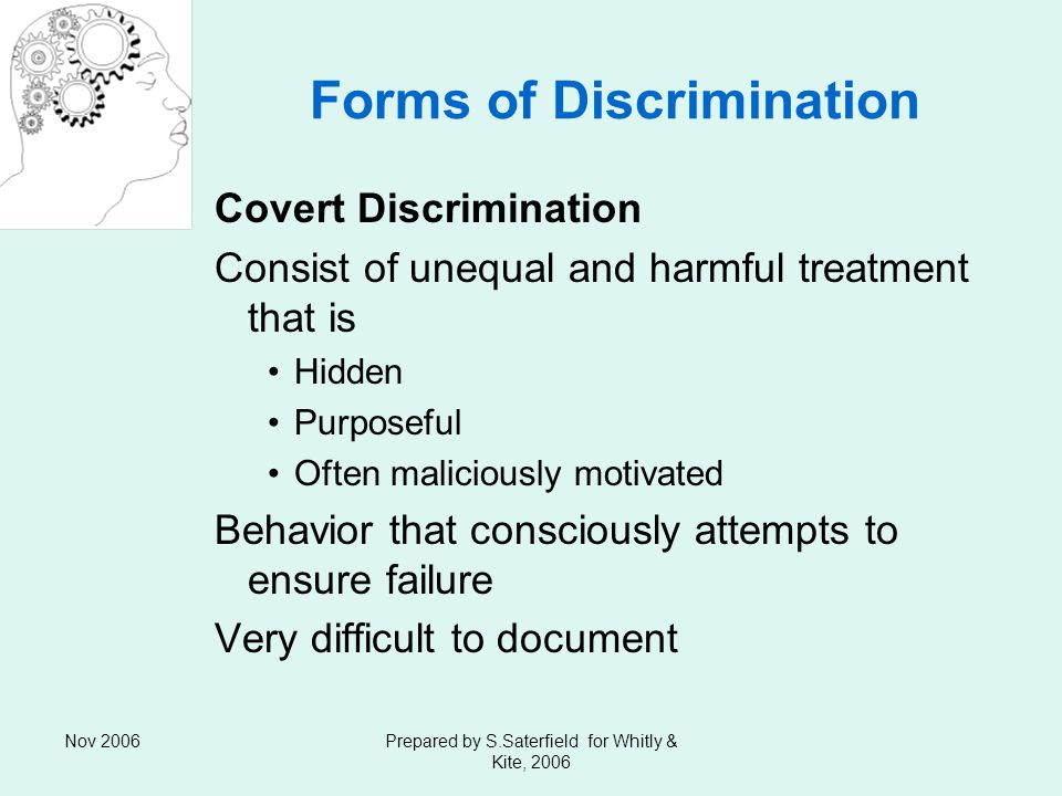Nov 2006Prepared by S.Saterfield for Whitly & Kite, 2006 Forms of Discrimination Covert Discrimination Consist of unequal and harmful treatment that is Hidden Purposeful Often maliciously motivated Behavior that consciously attempts to ensure failure Very difficult to document