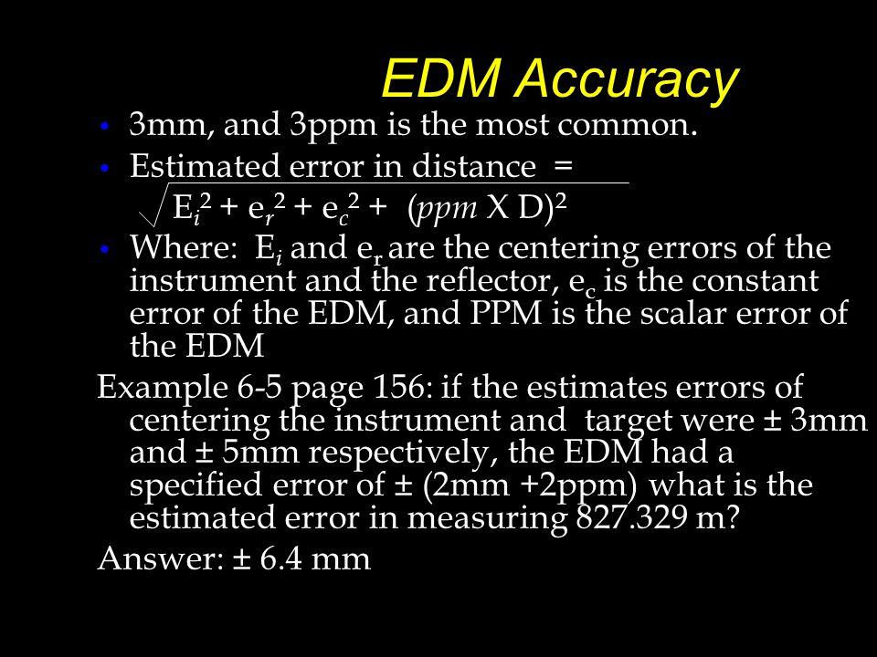 EDM Accuracy 3mm, and 3ppm is the most common. Estimated error in distance = E i 2 + e r 2 + e c 2 + ( ppm X D) 2 Where: E i and e r are the centering