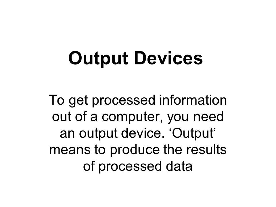 The most common types of output are: Soft copy: this is not permanent copy It includes output from a computer monitor, audio (sound) from speakers, electrical signals from modems and output from one computer to another.