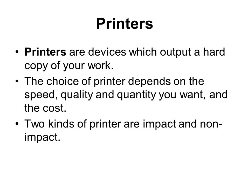 Printers Printers are devices which output a hard copy of your work.