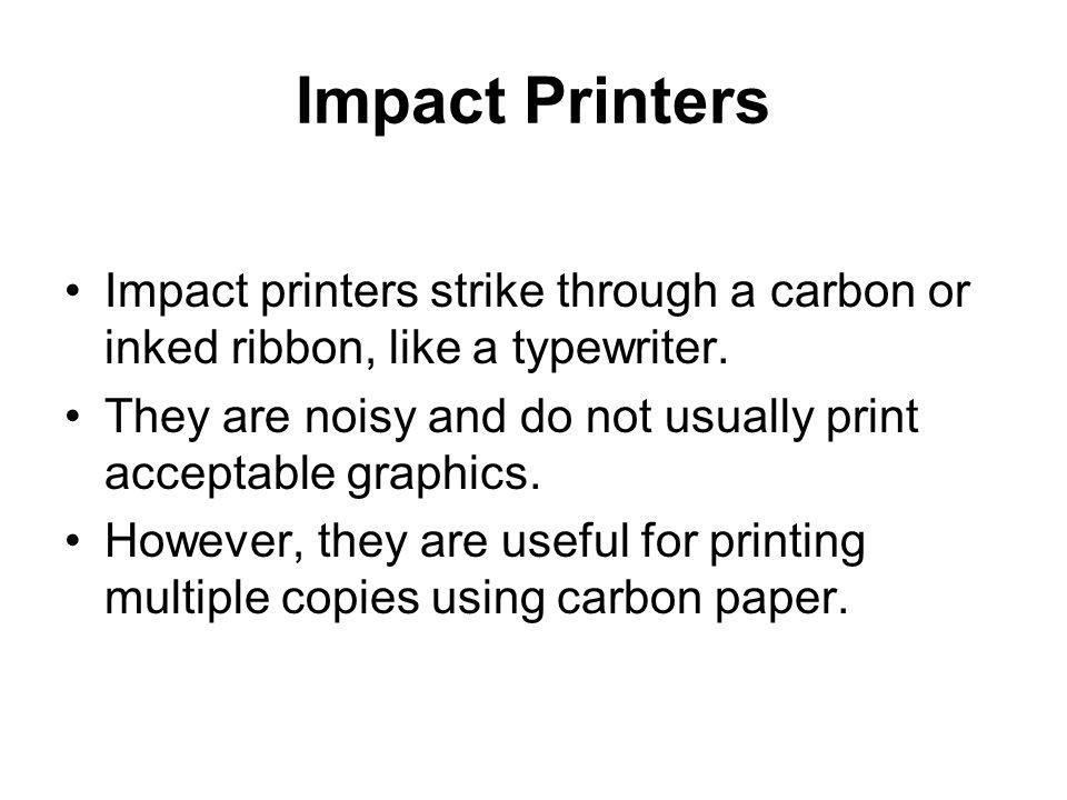 Impact Printers Impact printers strike through a carbon or inked ribbon, like a typewriter.