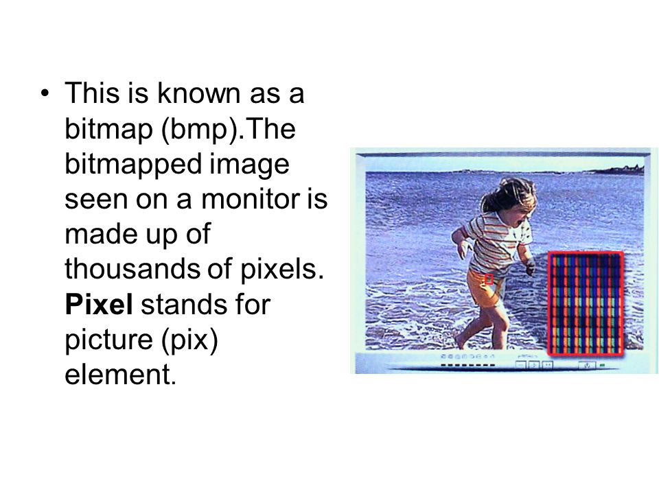 This is known as a bitmap (bmp).The bitmapped image seen on a monitor is made up of thousands of pixels.