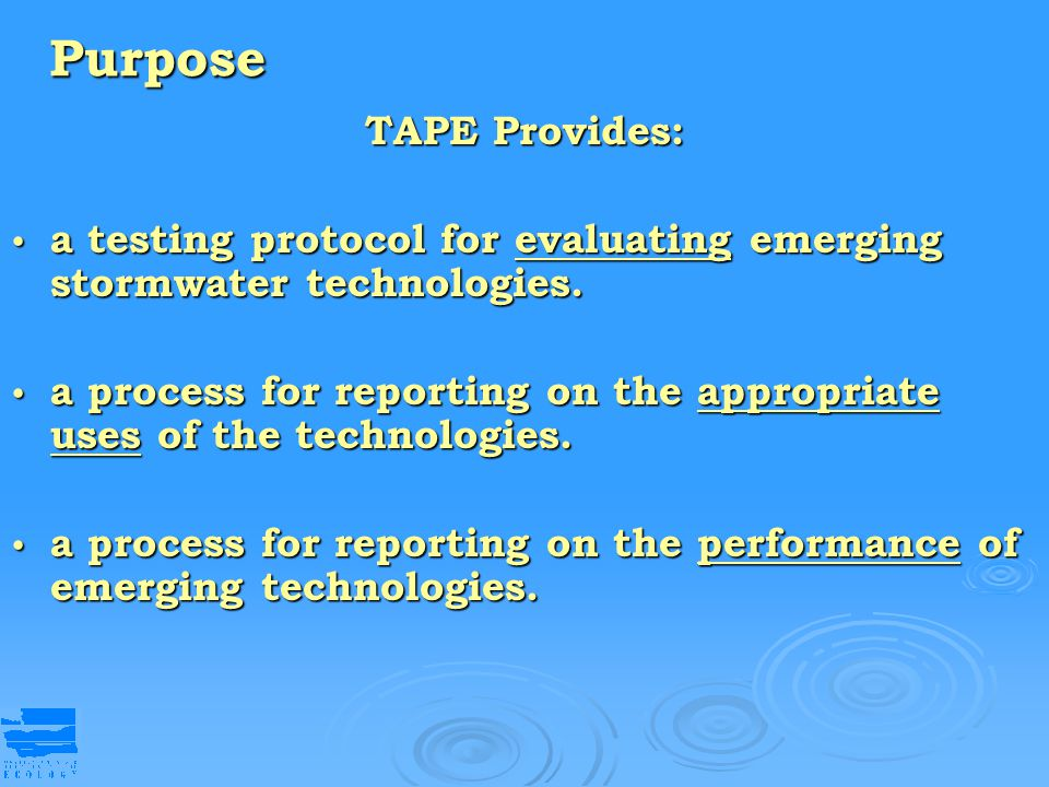 Purpose TAPE Provides: a testing protocol for evaluating emerging stormwater technologies. a testing protocol for evaluating emerging stormwater techn