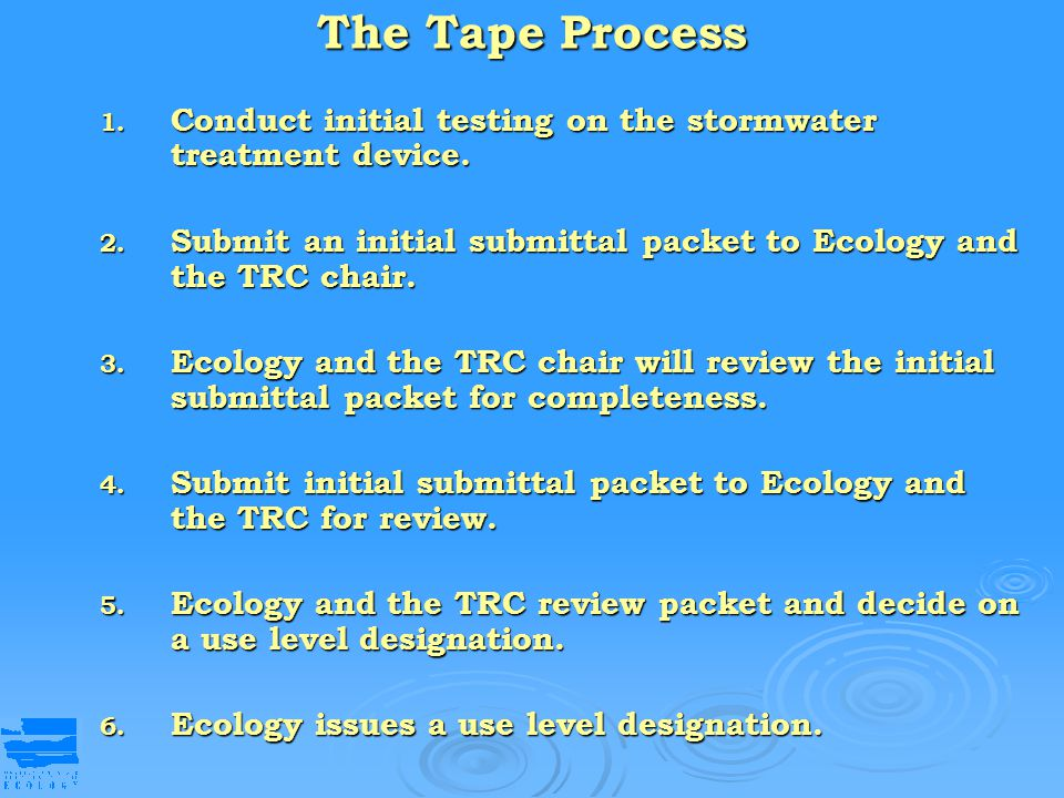 The Tape Process 1. Conduct initial testing on the stormwater treatment device. 2. Submit an initial submittal packet to Ecology and the TRC chair. 3.