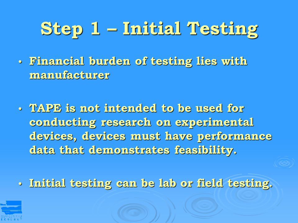 Step 1 – Initial Testing Financial burden of testing lies with manufacturer Financial burden of testing lies with manufacturer TAPE is not intended to