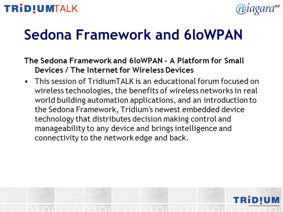 Sedona Framework and 6loWPAN The Sedona Framework and 6loWPAN - A Platform for Small Devices / The Internet for Wireless Devices This session of Tridi