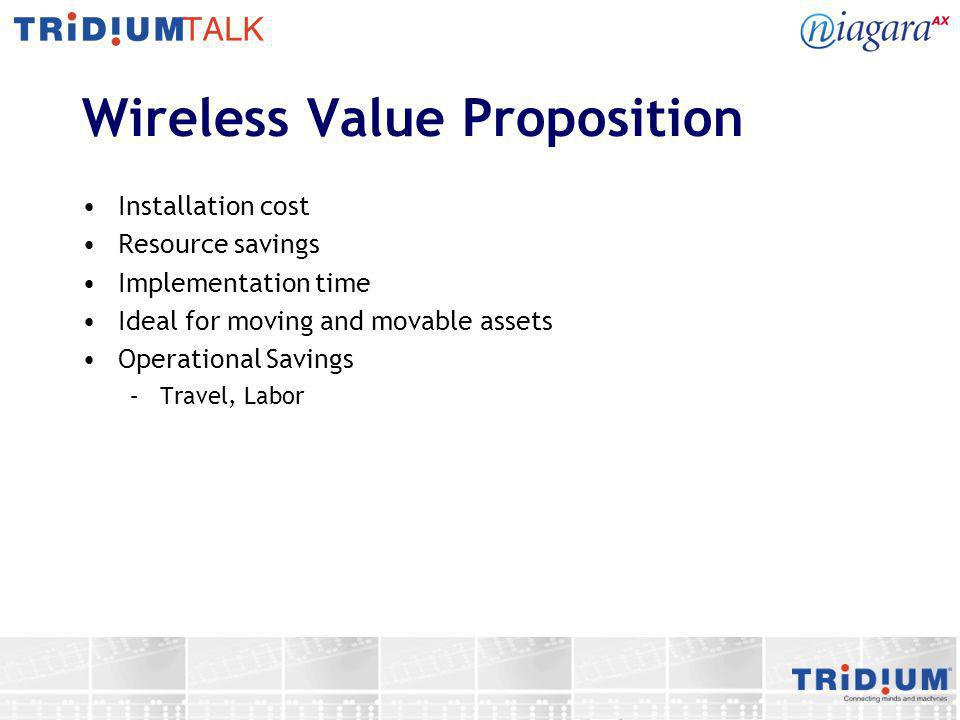 Wireless Value Proposition Installation cost Resource savings Implementation time Ideal for moving and movable assets Operational Savings –Travel, Lab