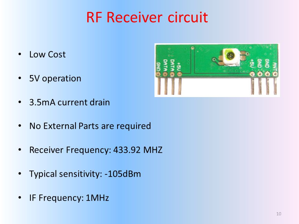 Low Cost 5V operation 3.5mA current drain No External Parts are required Receiver Frequency: 433.92 MHZ Typical sensitivity: -105dBm IF Frequency: 1MHz RF Receiver circuit 10
