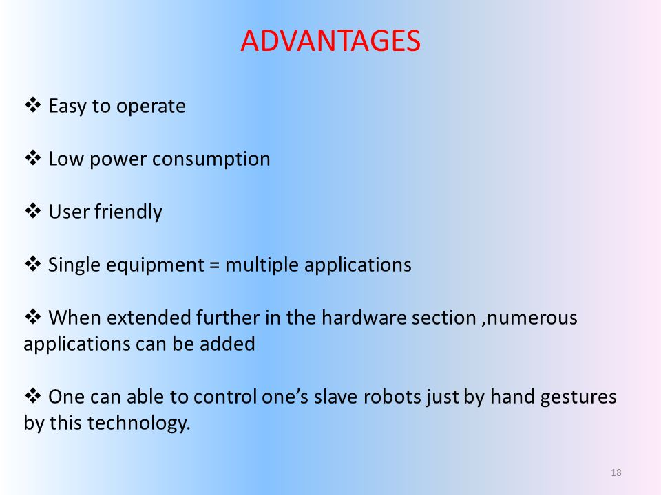ADVANTAGES Easy to operate Low power consumption User friendly Single equipment = multiple applications When extended further in the hardware section,numerous applications can be added One can able to control ones slave robots just by hand gestures by this technology.