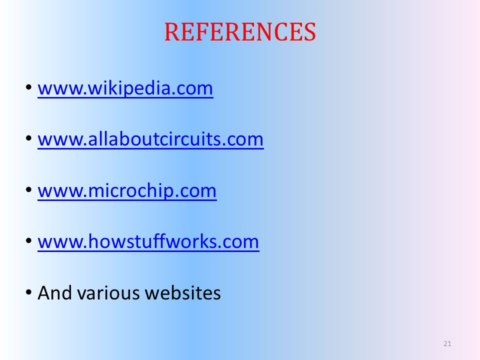 REFERENCES www.wikipedia.com www.allaboutcircuits.com www.microchip.com www.howstuffworks.com And various websites 21
