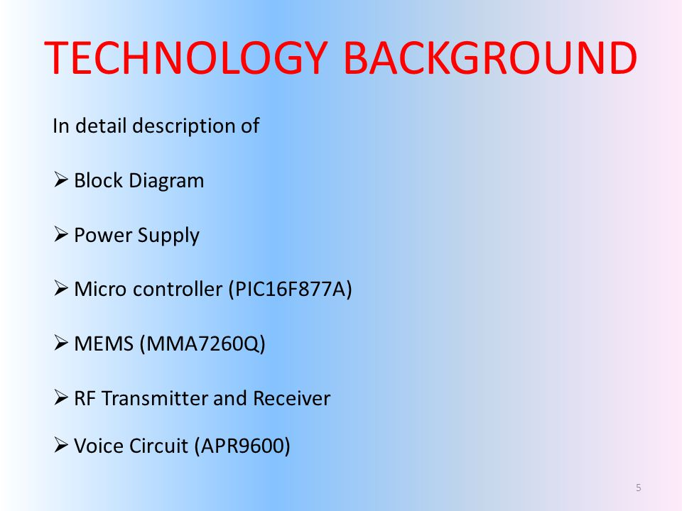 TECHNOLOGY BACKGROUND In detail description of Block Diagram Power Supply Micro controller (PIC16F877A) MEMS (MMA7260Q) RF Transmitter and Receiver Voice Circuit (APR9600) 5