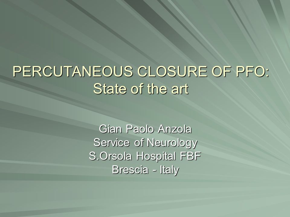 PERCUTANEOUS CLOSURE OF PFO: State of the art Gian Paolo Anzola Service of Neurology S.Orsola Hospital FBF Brescia - Italy