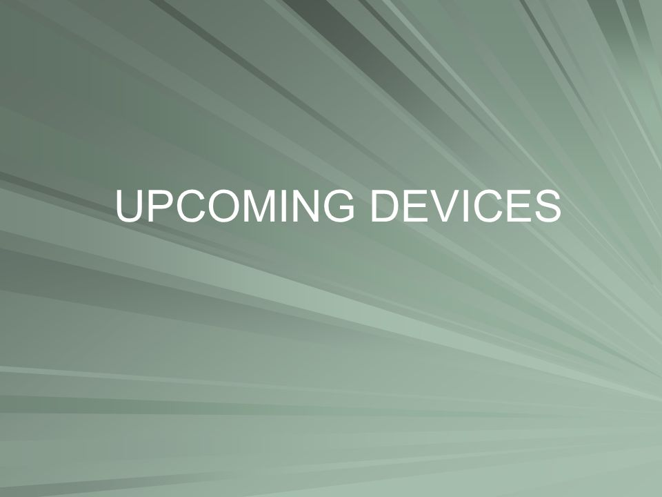 UPCOMING DEVICES