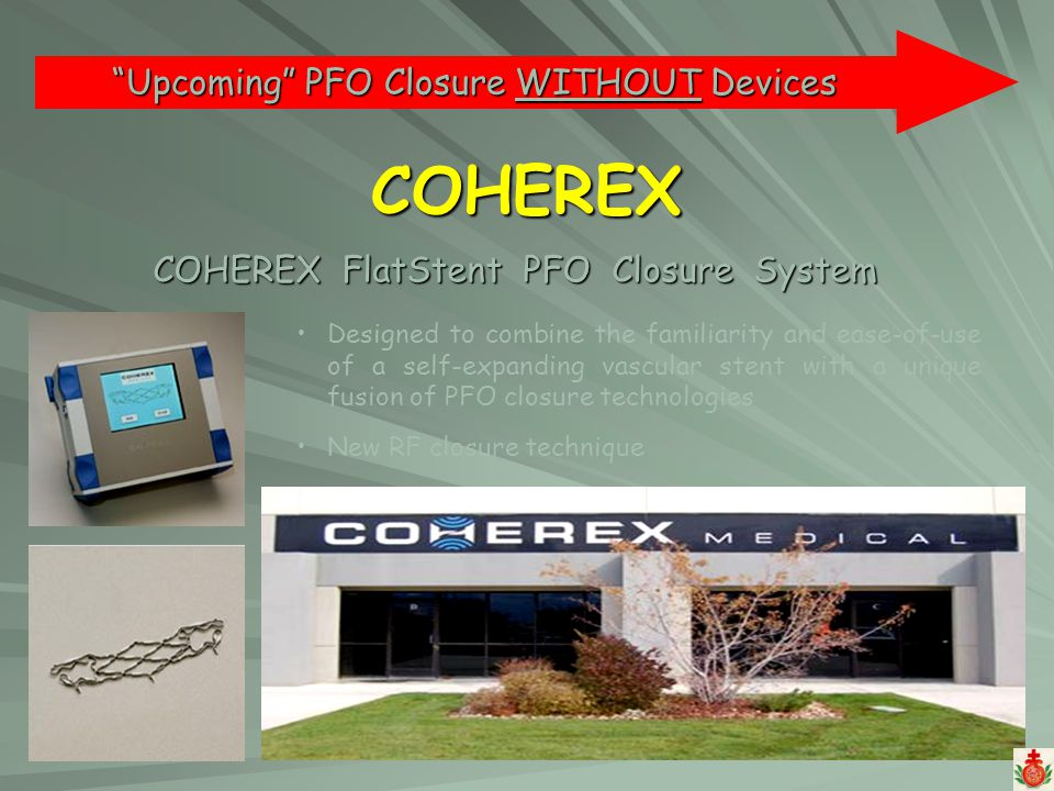 COHEREX COHEREX FlatStent PFO Closure System Upcoming PFO Closure WITHOUT Devices Designed to combine the familiarity and ease-of-use of a self-expand