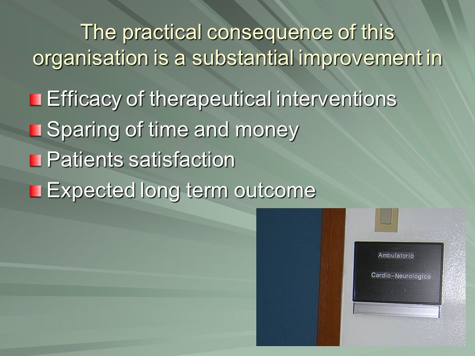 The practical consequence of this organisation is a substantial improvement in Efficacy of therapeutical interventions Sparing of time and money Patie