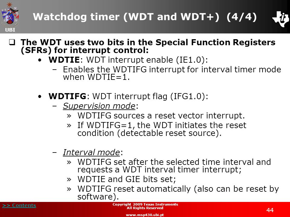 UBI >> Contents 44 Copyright 2009 Texas Instruments All Rights Reserved www.msp430.ubi.pt Watchdog timer (WDT and WDT+) (4/4) The WDT uses two bits in
