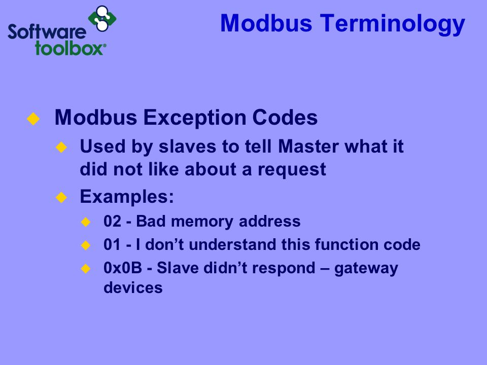 Modbus Terminology Modbus Exception Codes Used by slaves to tell Master what it did not like about a request Examples: 02 - Bad memory address 01 - I