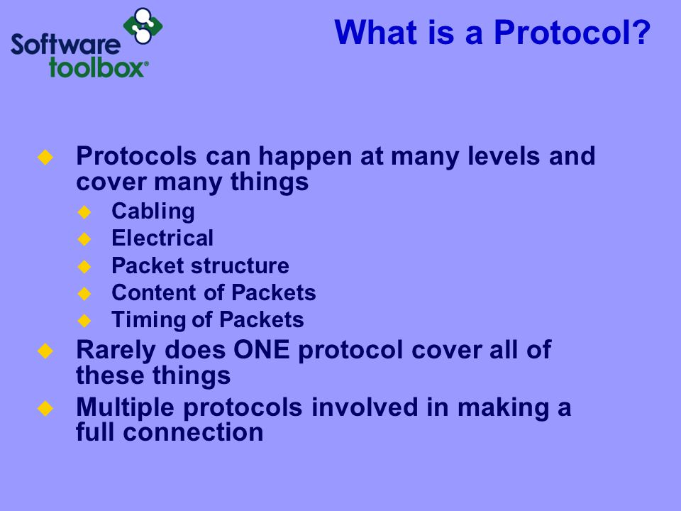 What is a Protocol? Protocols can happen at many levels and cover many things Cabling Electrical Packet structure Content of Packets Timing of Packets