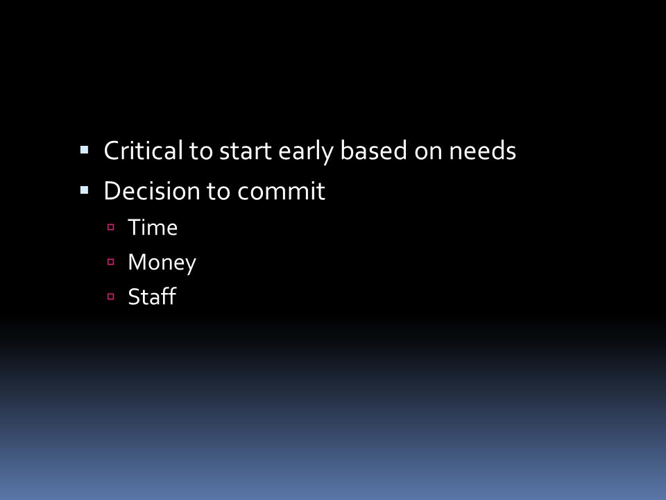 Critical to start early based on needs Decision to commit Time Money Staff
