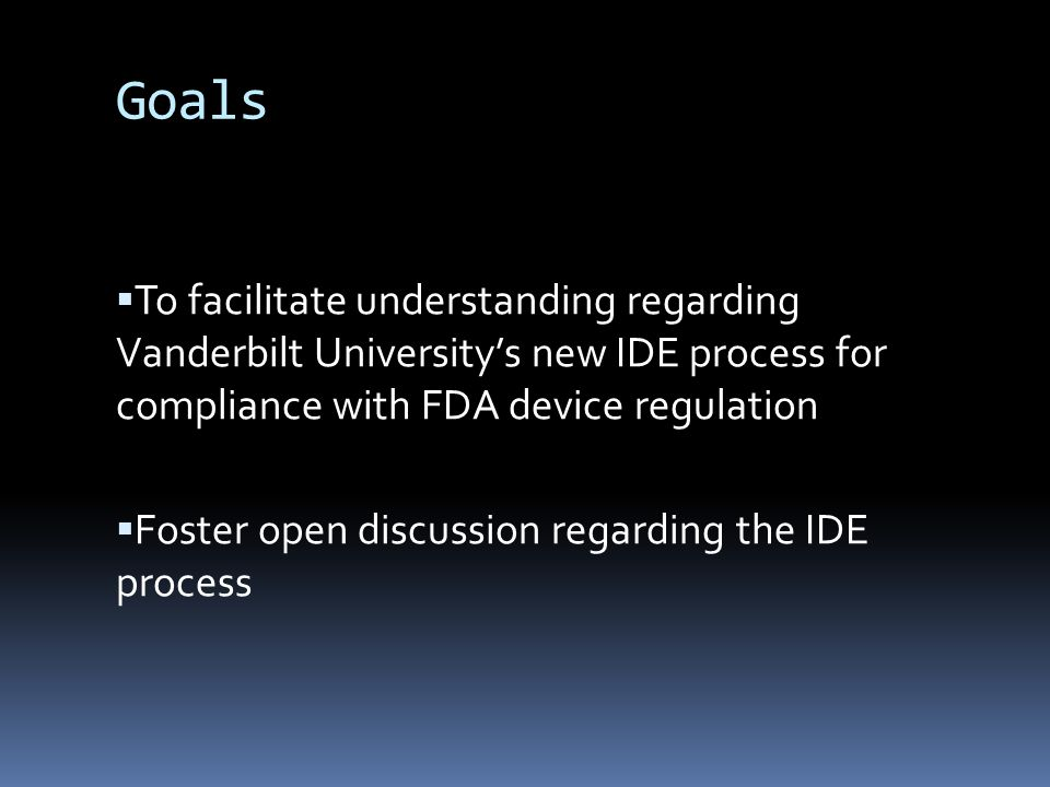 Goals To facilitate understanding regarding Vanderbilt Universitys new IDE process for compliance with FDA device regulation Foster open discussion regarding the IDE process