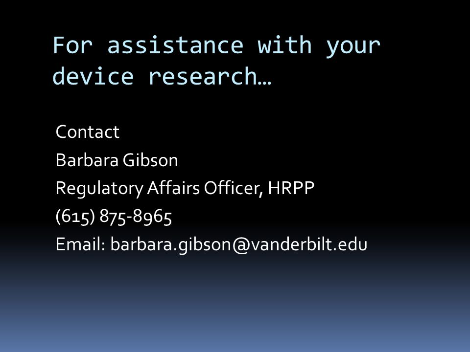 For assistance with your device research… Contact Barbara Gibson Regulatory Affairs Officer, HRPP (615) 875-8965 Email: barbara.gibson@vanderbilt.edu