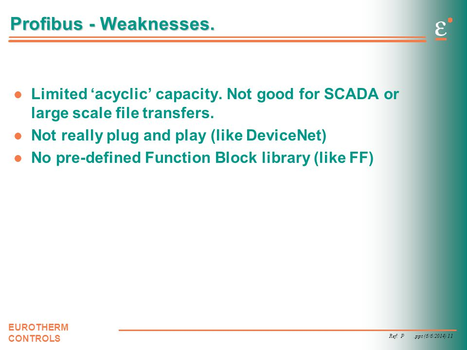 Ref: P.ppt (6/6/2014) 11 EUROTHERM CONTROLS Profibus - Weaknesses. Limited acyclic capacity. Not good for SCADA or large scale file transfers. Not rea