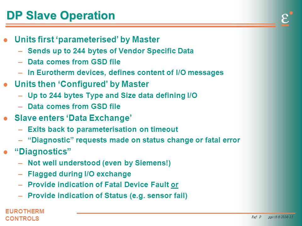 Ref: P.ppt (6/6/2014) 15 EUROTHERM CONTROLS DP Slave Operation Units first parameterised by Master –Sends up to 244 bytes of Vendor Specific Data –Dat