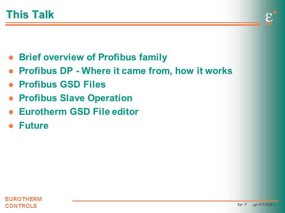 Ref: P.ppt (6/6/2014) 2 EUROTHERM CONTROLS This Talk Brief overview of Profibus family Profibus DP - Where it came from, how it works Profibus GSD Fil