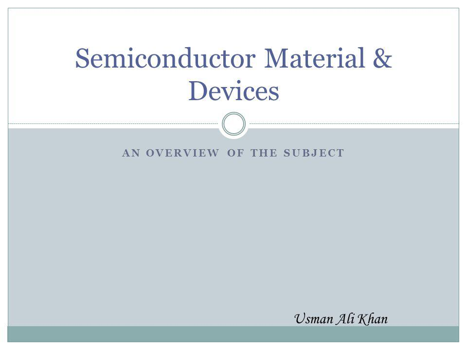 AN OVERVIEW OF THE SUBJECT Semiconductor Material & Devices Usman Ali Khan
