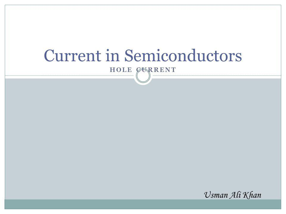 HOLE CURRENT Current in Semiconductors Usman Ali Khan