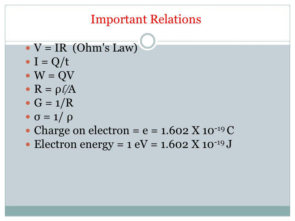 Important Relations V = IR (Ohm s Law) I = Q/t W = QV R = ρ l/ A G = 1/R σ = 1/ ρ Charge on electron = e = 1.602 X 10 -19 C Electron energy = 1 eV = 1.602 X 10 -19 J