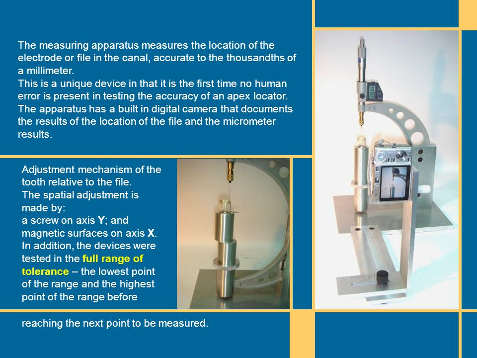 The measuring apparatus measures the location of the electrode or file in the canal, accurate to the thousandths of a millimeter. This is a unique dev
