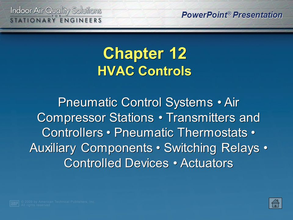 PowerPoint ® Presentation Chapter 12 HVAC Controls Pneumatic Control Systems Air Compressor Stations Transmitters and Controllers Pneumatic Thermostats Auxiliary Components Switching Relays Controlled Devices Actuators