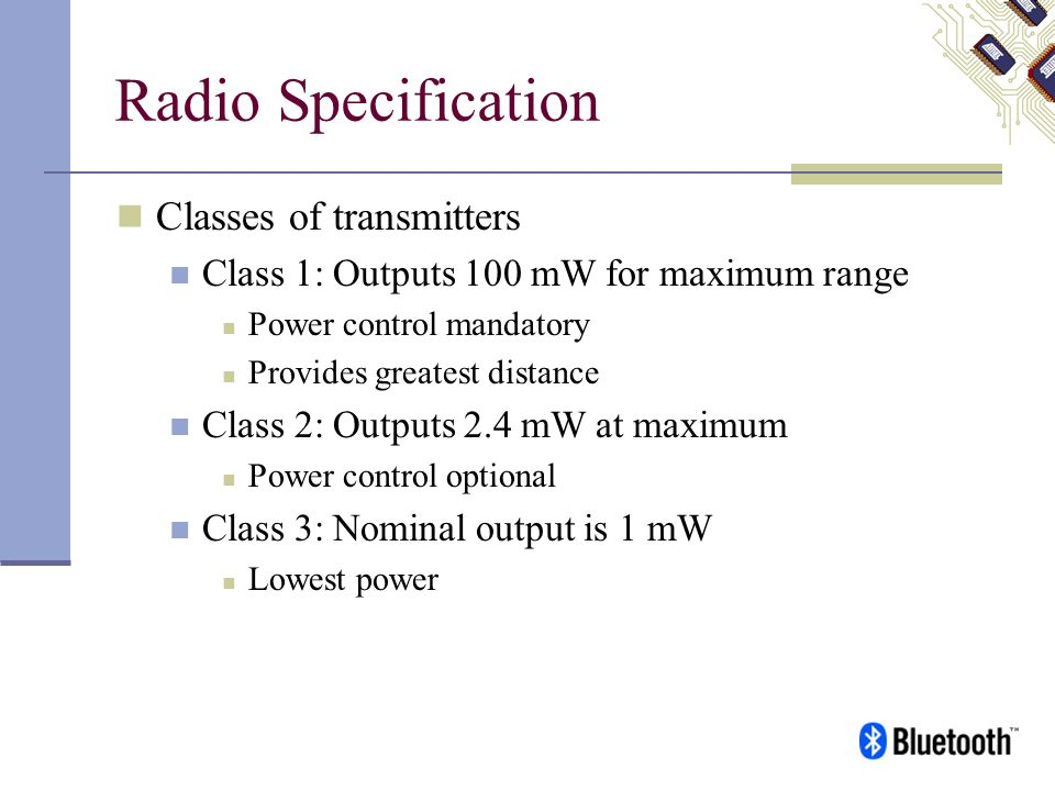Radio Specification Classes of transmitters Class 1: Outputs 100 mW for maximum range Power control mandatory Provides greatest distance Class 2: Outp