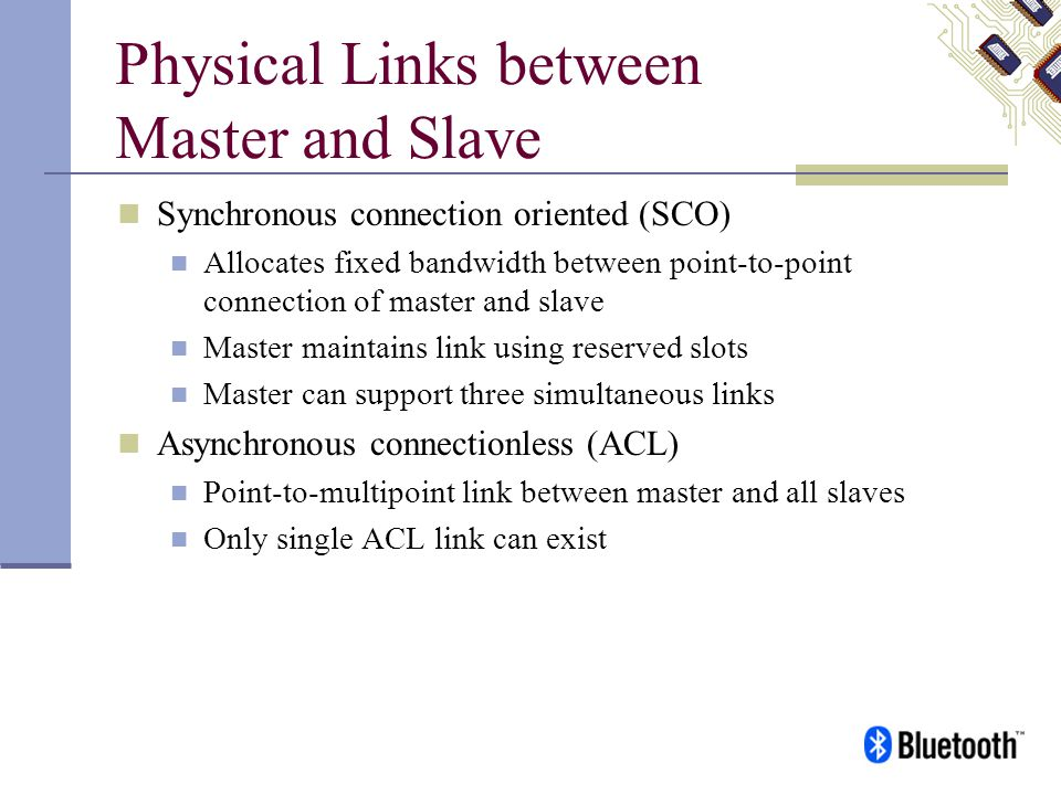 Physical Links between Master and Slave Synchronous connection oriented (SCO) Allocates fixed bandwidth between point-to-point connection of master an