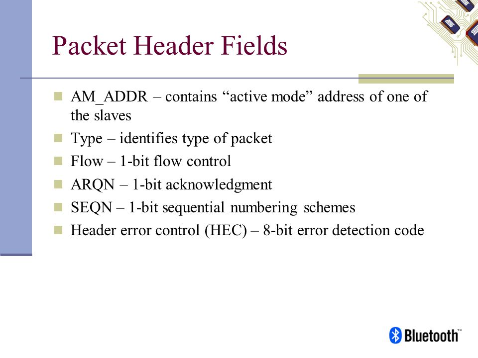 Packet Header Fields AM_ADDR – contains active mode address of one of the slaves Type – identifies type of packet Flow – 1-bit flow control ARQN – 1-b