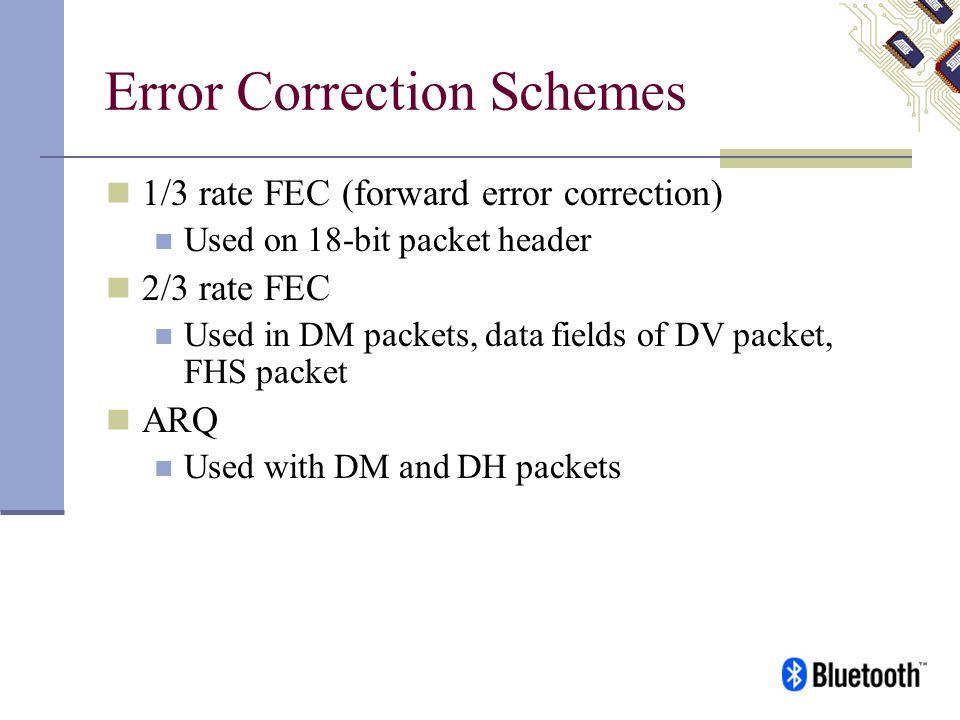 Error Correction Schemes 1/3 rate FEC (forward error correction) Used on 18-bit packet header 2/3 rate FEC Used in DM packets, data fields of DV packe