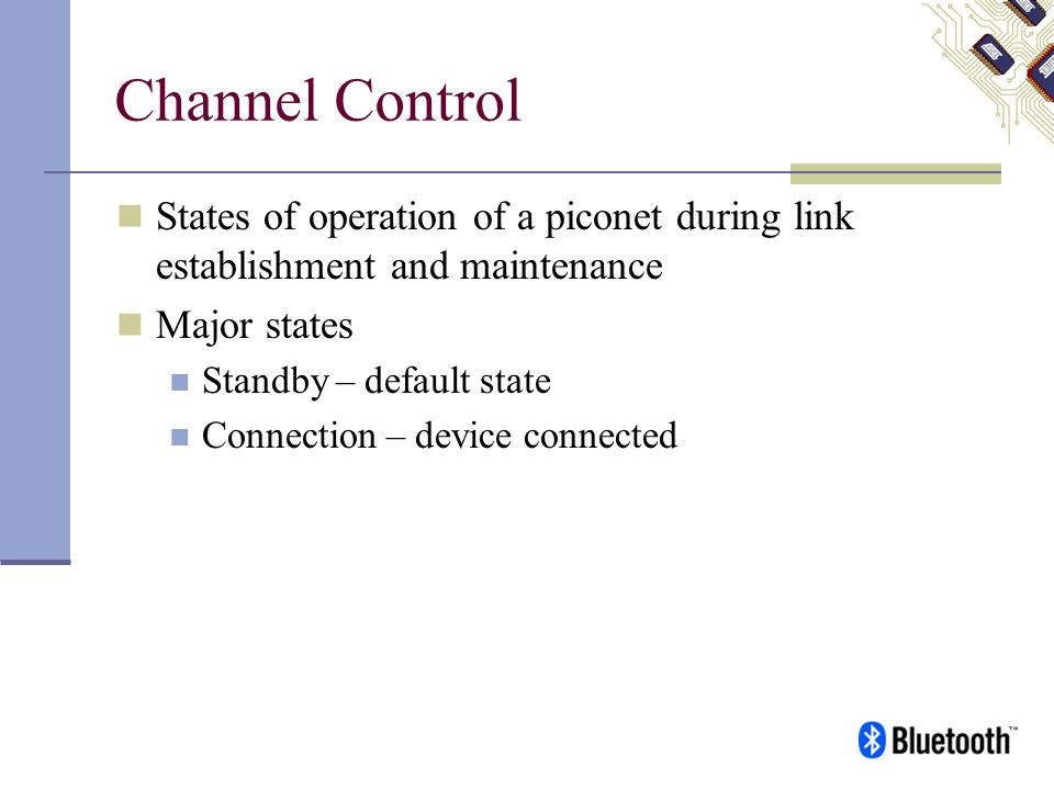 Channel Control States of operation of a piconet during link establishment and maintenance Major states Standby – default state Connection – device co