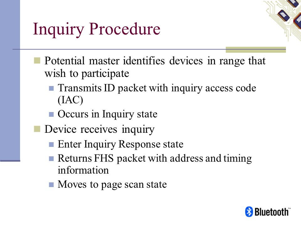 Inquiry Procedure Potential master identifies devices in range that wish to participate Transmits ID packet with inquiry access code (IAC) Occurs in I