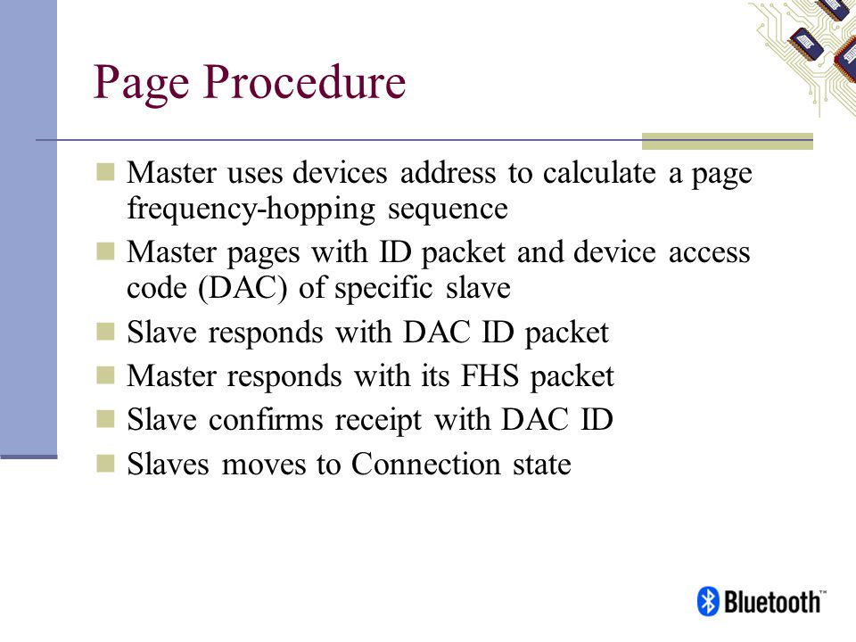 Page Procedure Master uses devices address to calculate a page frequency-hopping sequence Master pages with ID packet and device access code (DAC) of