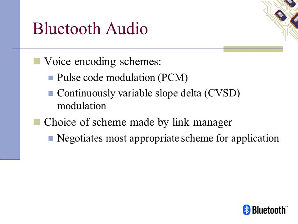 Bluetooth Audio Voice encoding schemes: Pulse code modulation (PCM) Continuously variable slope delta (CVSD) modulation Choice of scheme made by link