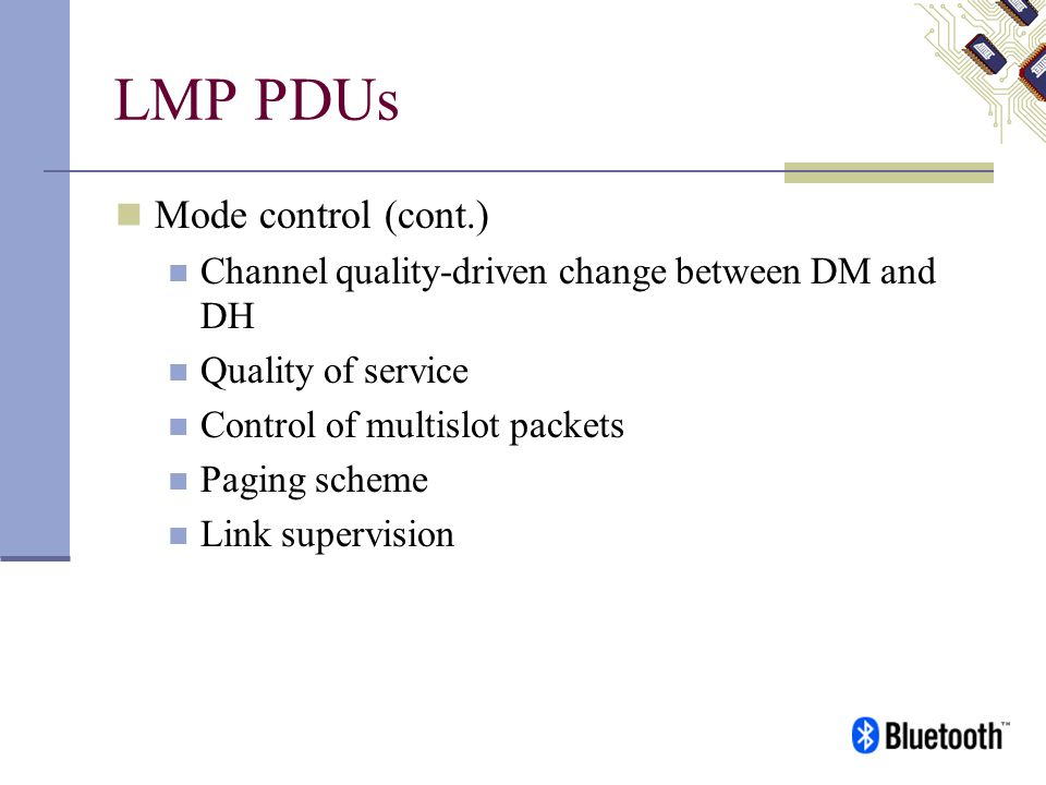 LMP PDUs Mode control (cont.) Channel quality-driven change between DM and DH Quality of service Control of multislot packets Paging scheme Link super