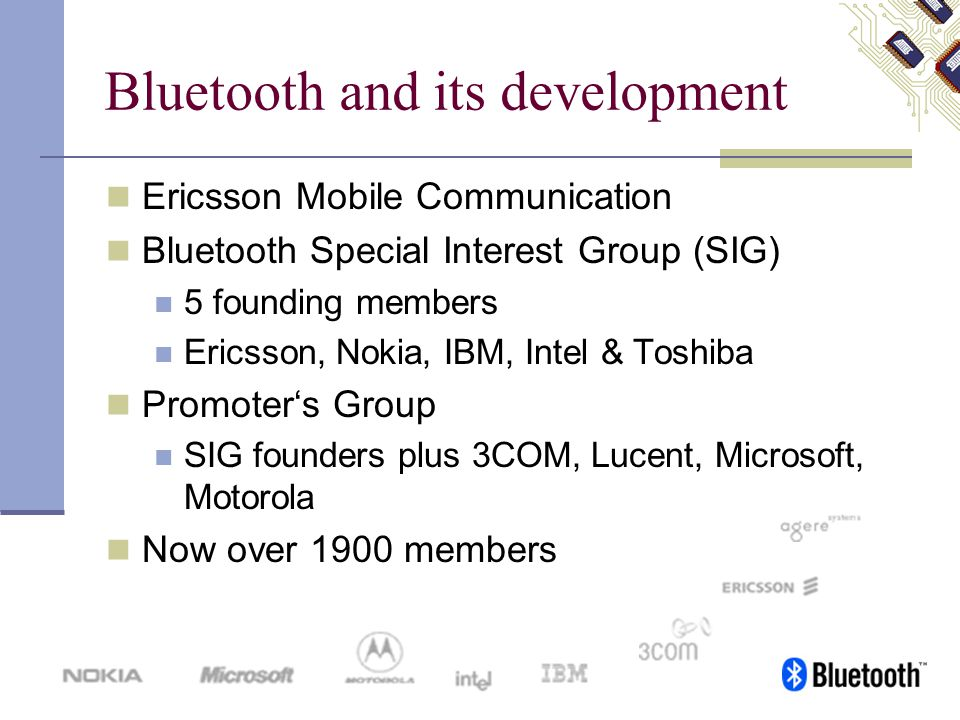 Bluetooth and its development Ericsson Mobile Communication Bluetooth Special Interest Group (SIG) 5 founding members Ericsson, Nokia, IBM, Intel & To