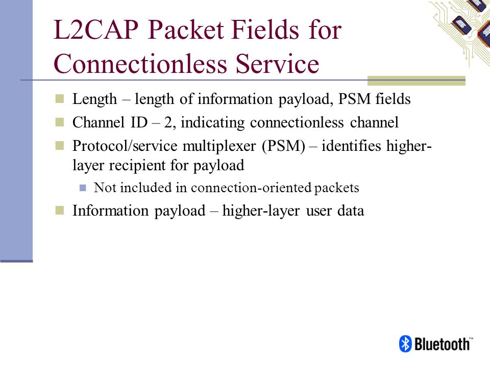 L2CAP Packet Fields for Connectionless Service Length – length of information payload, PSM fields Channel ID – 2, indicating connectionless channel Pr