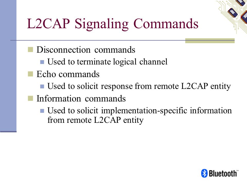 L2CAP Signaling Commands Disconnection commands Used to terminate logical channel Echo commands Used to solicit response from remote L2CAP entity Info