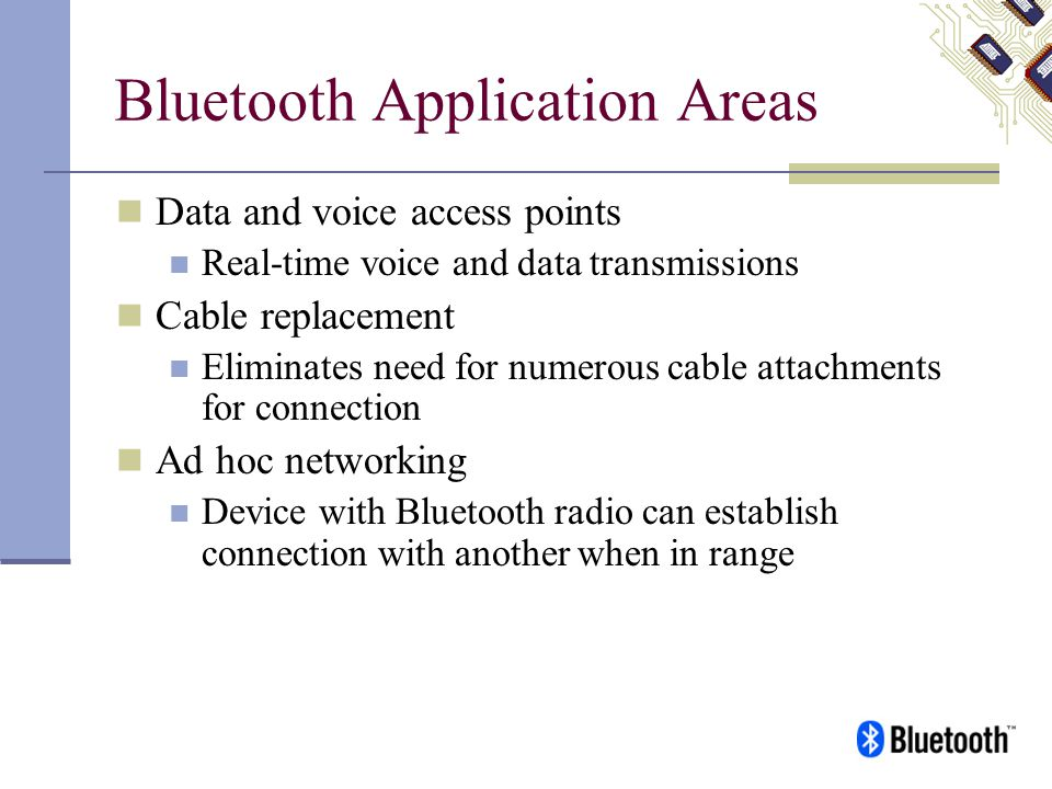Bluetooth Application Areas Data and voice access points Real-time voice and data transmissions Cable replacement Eliminates need for numerous cable a